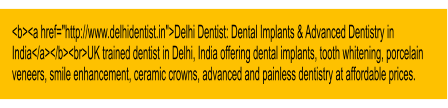 "<b><a href=""http://www.delhidentist.in"">Delhi Dentist: Dental Implants & Advanced Dentistry in India</a></b><br>UK trained dentist in Delhi, India offering dental implants, tooth whitening, porcelain veneers, smile enhancement, ceramic crowns, advanced and painless dentistry at affordable prices."